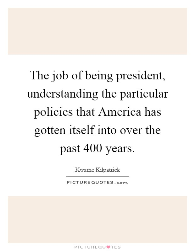 The job of being president, understanding the particular policies that America has gotten itself into over the past 400 years Picture Quote #1