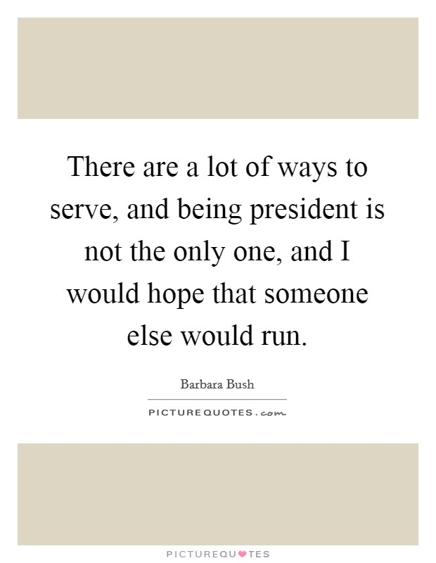 There are a lot of ways to serve, and being president is not the only one, and I would hope that someone else would run. Picture Quote #1