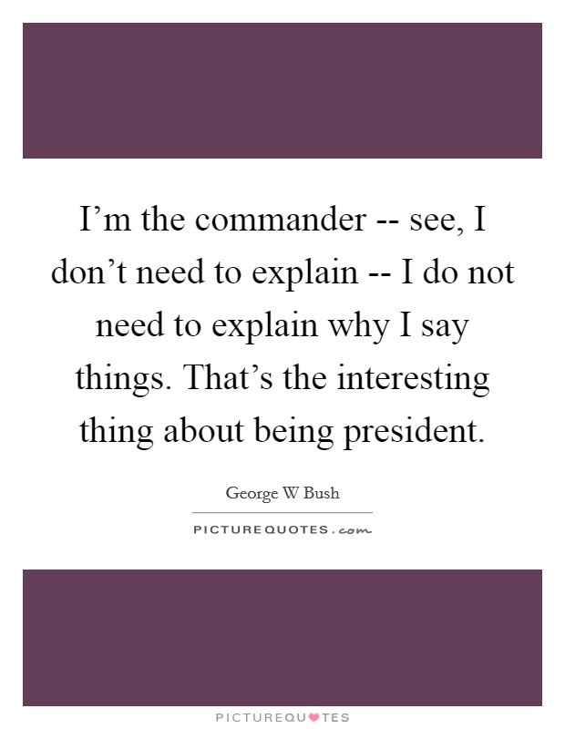 I'm the commander -- see, I don't need to explain -- I do not need to explain why I say things. That's the interesting thing about being president Picture Quote #1
