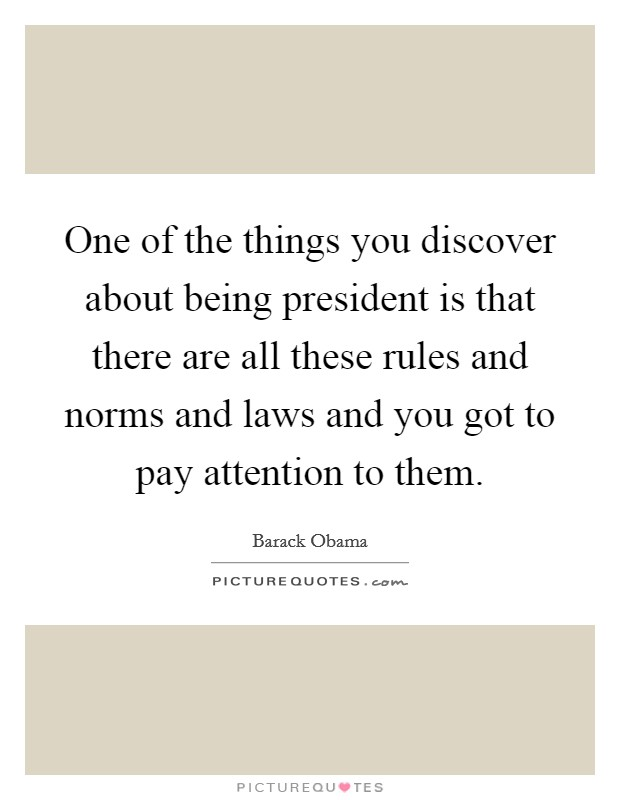 One of the things you discover about being president is that there are all these rules and norms and laws and you got to pay attention to them Picture Quote #1