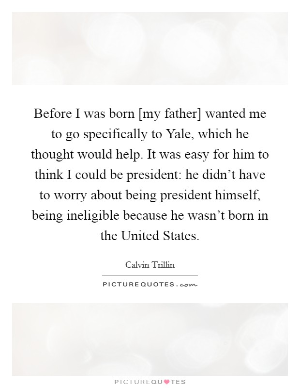 Before I was born [my father] wanted me to go specifically to Yale, which he thought would help. It was easy for him to think I could be president: he didn't have to worry about being president himself, being ineligible because he wasn't born in the United States Picture Quote #1