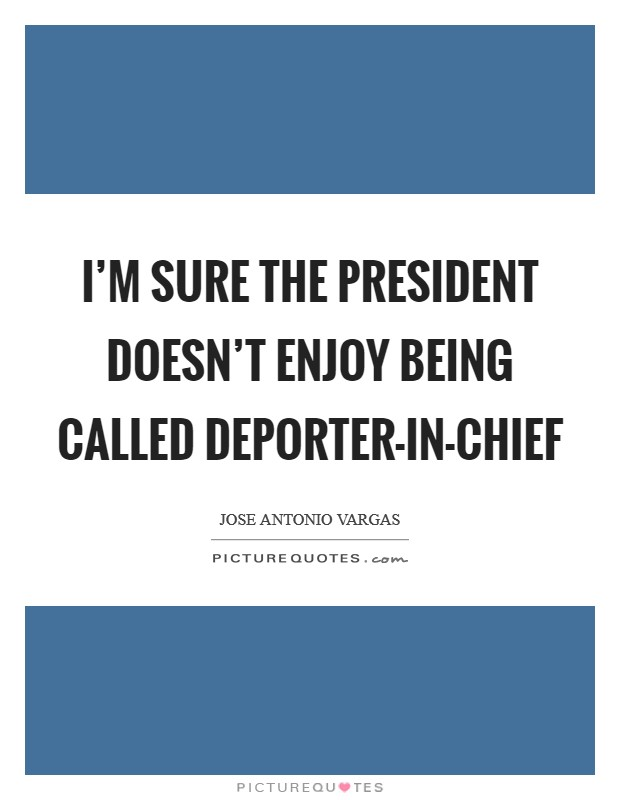 I'm sure the president doesn't enjoy being called deporter-in-chief Picture Quote #1