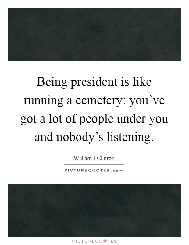 Being president is like running a cemetery: you've got a lot of people under you and nobody's listening Picture Quote #1