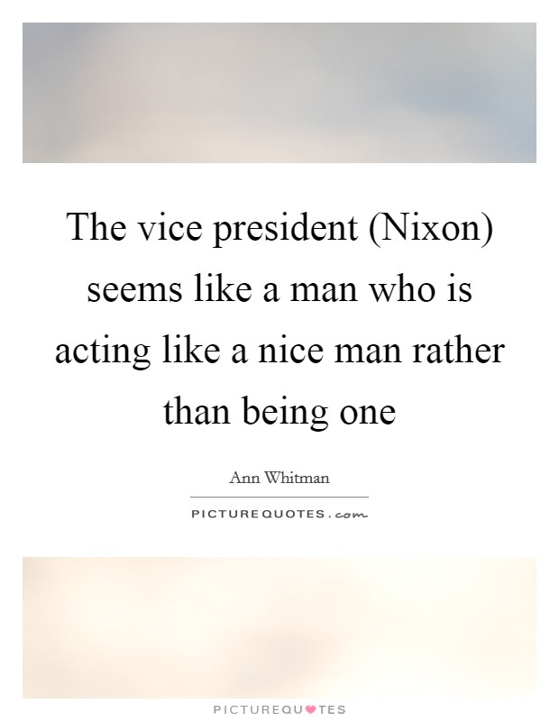 The vice president (Nixon) seems like a man who is acting like a nice man rather than being one Picture Quote #1