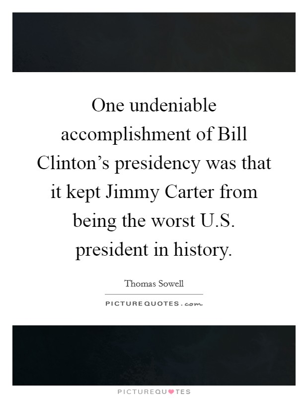 One undeniable accomplishment of Bill Clinton's presidency was that it kept Jimmy Carter from being the worst U.S. president in history Picture Quote #1