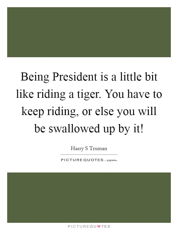 Being President is a little bit like riding a tiger. You have to keep riding, or else you will be swallowed up by it! Picture Quote #1