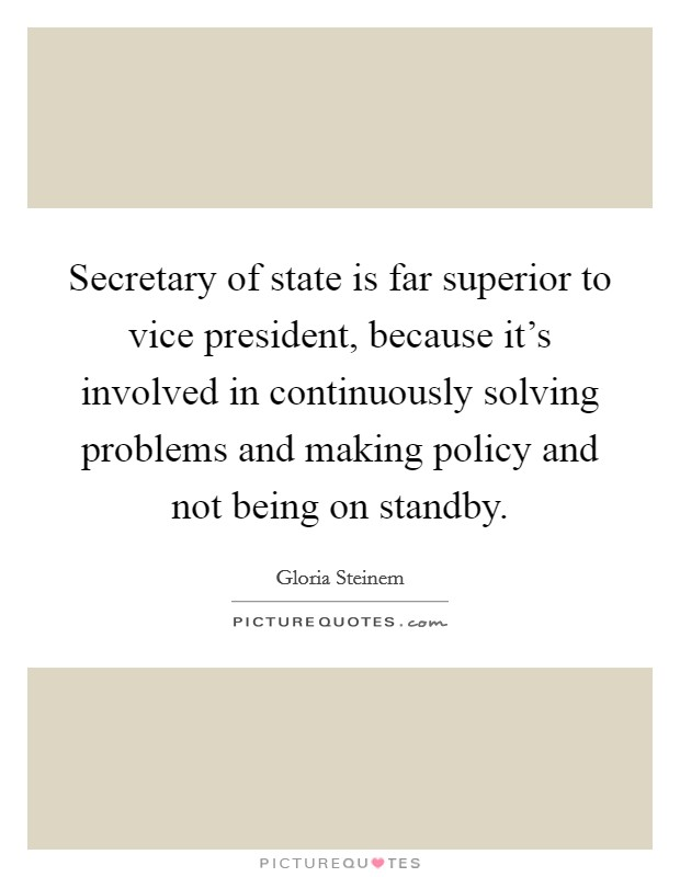 Secretary of state is far superior to vice president, because it's involved in continuously solving problems and making policy and not being on standby Picture Quote #1