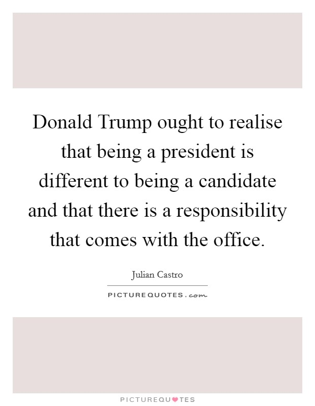 Donald Trump ought to realise that being a president is different to being a candidate and that there is a responsibility that comes with the office Picture Quote #1