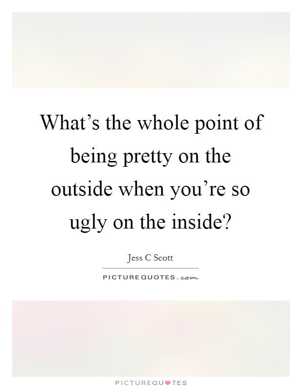 What's the whole point of being pretty on the outside when you're so ugly on the inside? Picture Quote #1