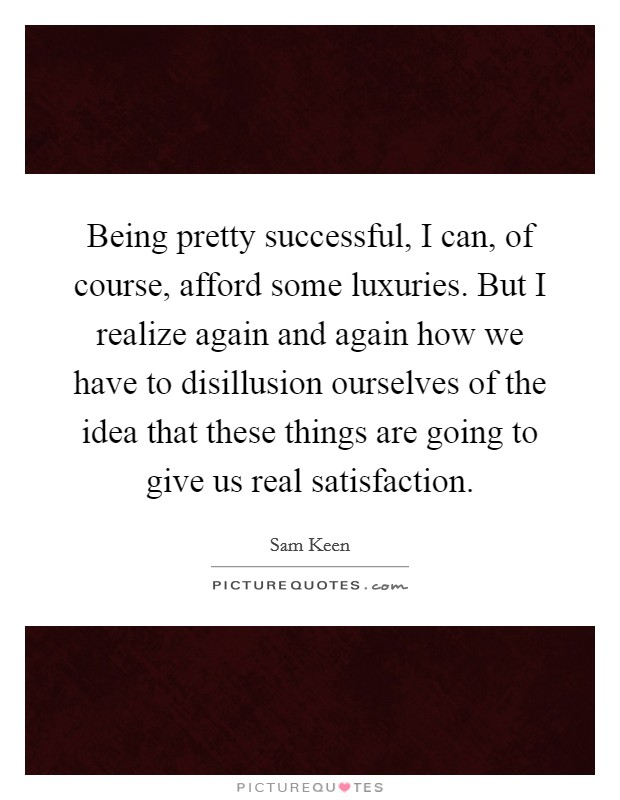 Being pretty successful, I can, of course, afford some luxuries. But I realize again and again how we have to disillusion ourselves of the idea that these things are going to give us real satisfaction Picture Quote #1