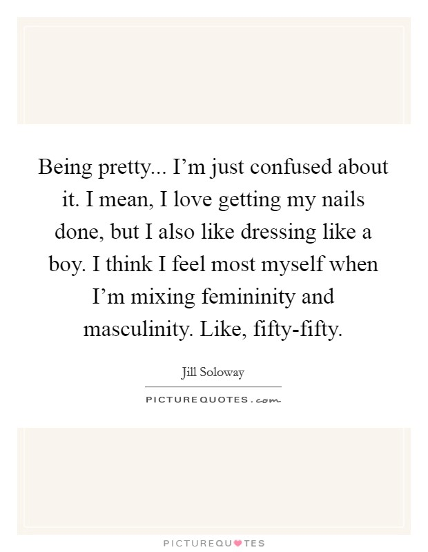 Being pretty... I'm just confused about it. I mean, I love getting my nails done, but I also like dressing like a boy. I think I feel most myself when I'm mixing femininity and masculinity. Like, fifty-fifty Picture Quote #1