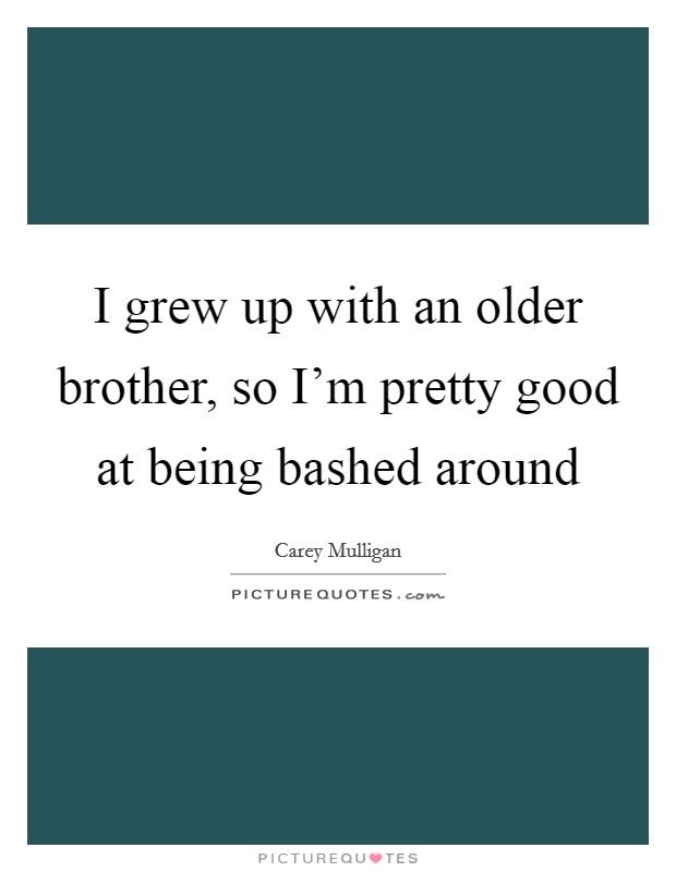 I grew up with an older brother, so I'm pretty good at being bashed around Picture Quote #1
