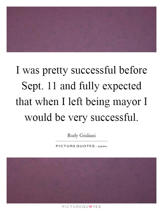 I was pretty successful before Sept. 11 and fully expected that when I left being mayor I would be very successful Picture Quote #1