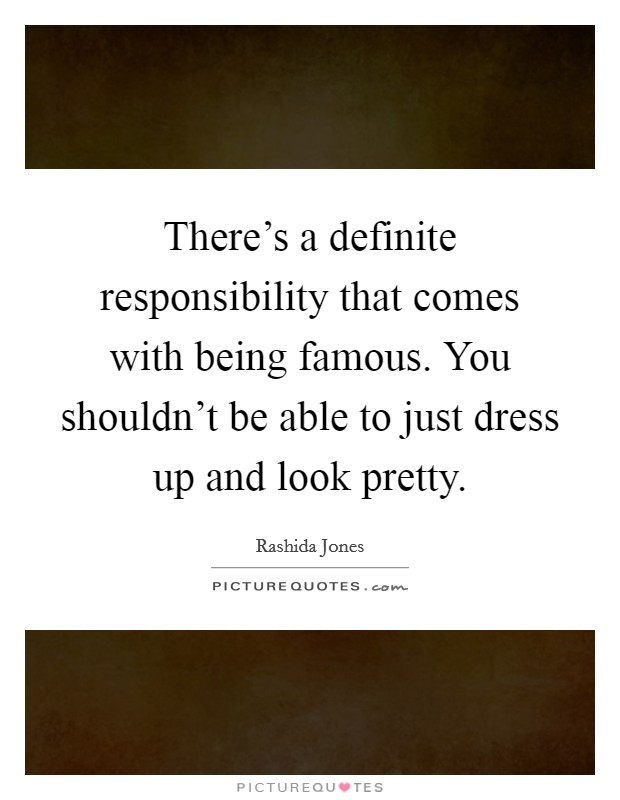 There's a definite responsibility that comes with being famous. You shouldn't be able to just dress up and look pretty Picture Quote #1