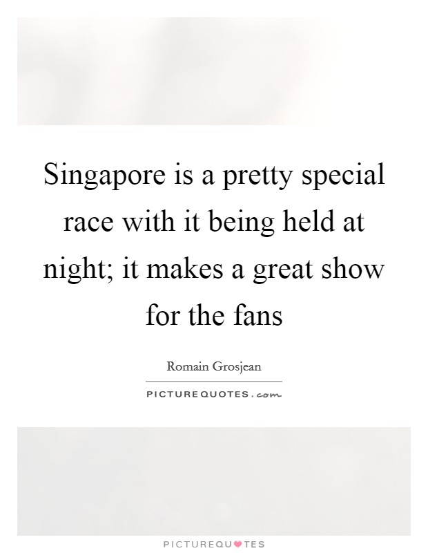 Singapore is a pretty special race with it being held at night; it makes a great show for the fans Picture Quote #1
