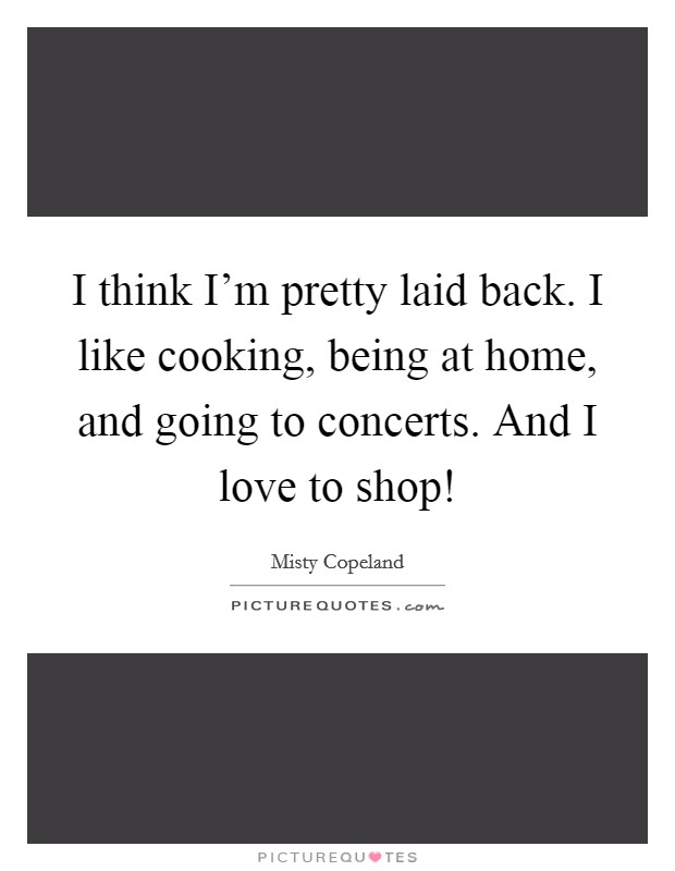 I think I'm pretty laid back. I like cooking, being at home, and going to concerts. And I love to shop! Picture Quote #1
