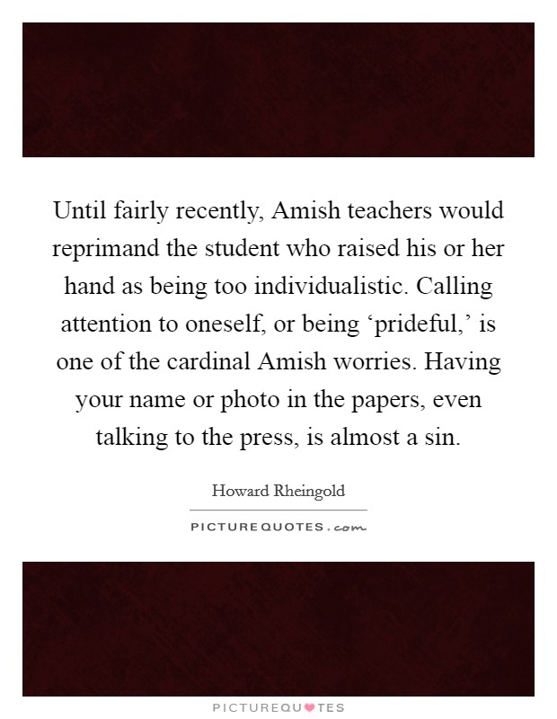 Until fairly recently, Amish teachers would reprimand the student who raised his or her hand as being too individualistic. Calling attention to oneself, or being 'prideful,' is one of the cardinal Amish worries. Having your name or photo in the papers, even talking to the press, is almost a sin. Picture Quote #1