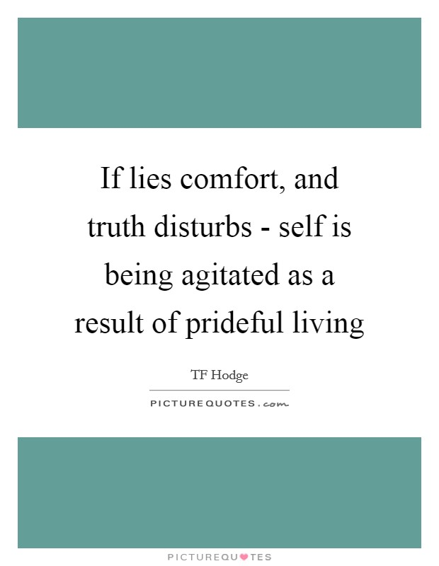 If lies comfort, and truth disturbs - self is being agitated as a result of prideful living Picture Quote #1