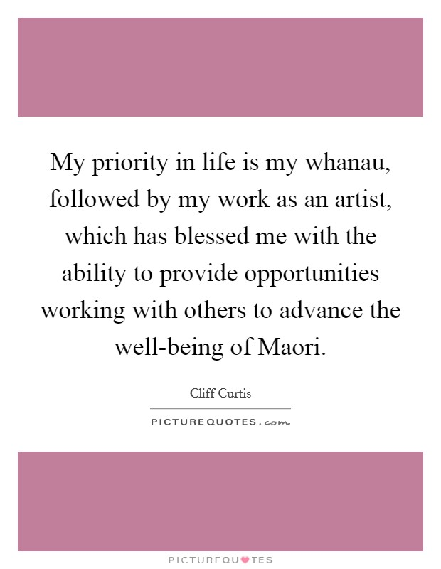 My priority in life is my whanau, followed by my work as an artist, which has blessed me with the ability to provide opportunities working with others to advance the well-being of Maori Picture Quote #1