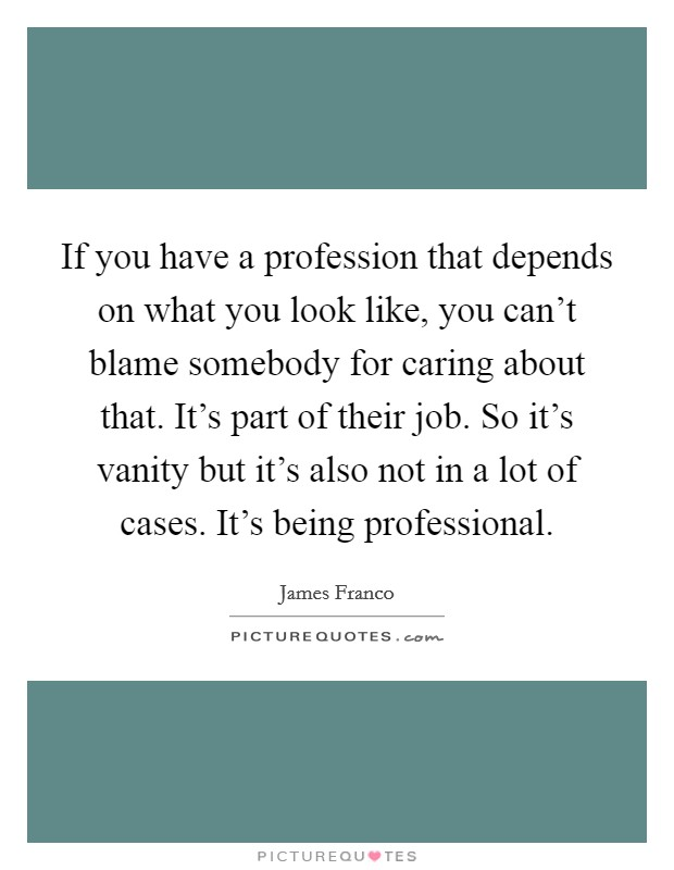 If you have a profession that depends on what you look like, you can't blame somebody for caring about that. It's part of their job. So it's vanity but it's also not in a lot of cases. It's being professional Picture Quote #1