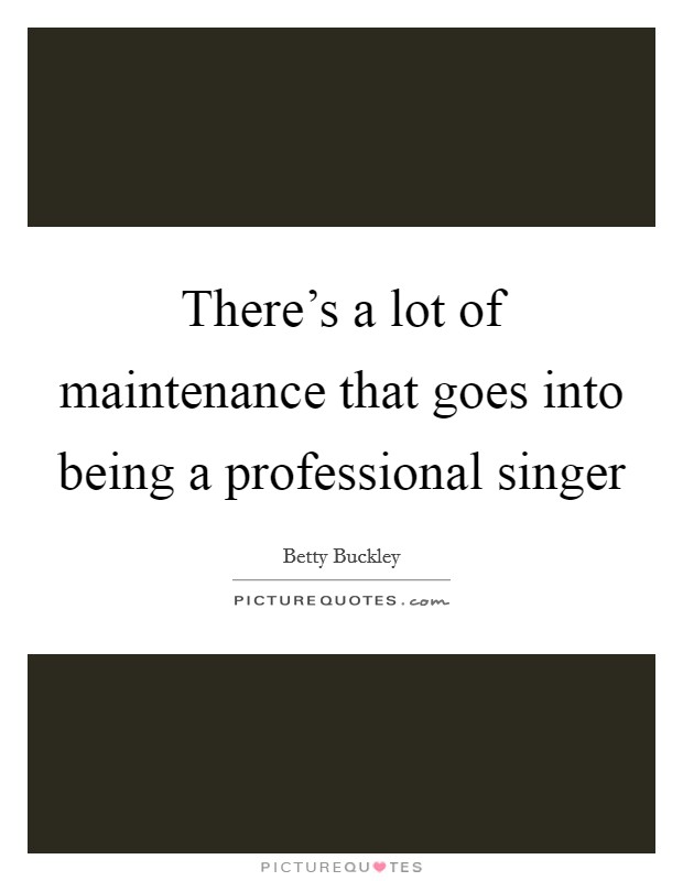 There's a lot of maintenance that goes into being a professional singer Picture Quote #1