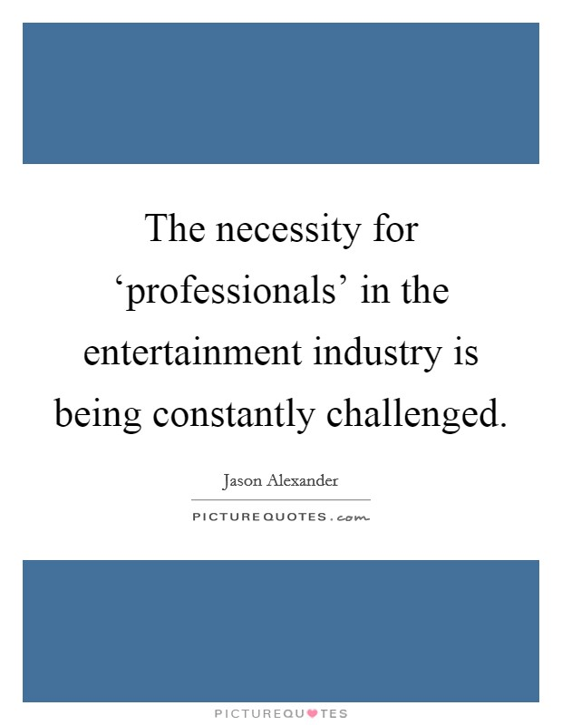 The necessity for 'professionals' in the entertainment industry is being constantly challenged Picture Quote #1