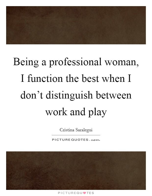 Being a professional woman, I function the best when I don't distinguish between work and play Picture Quote #1