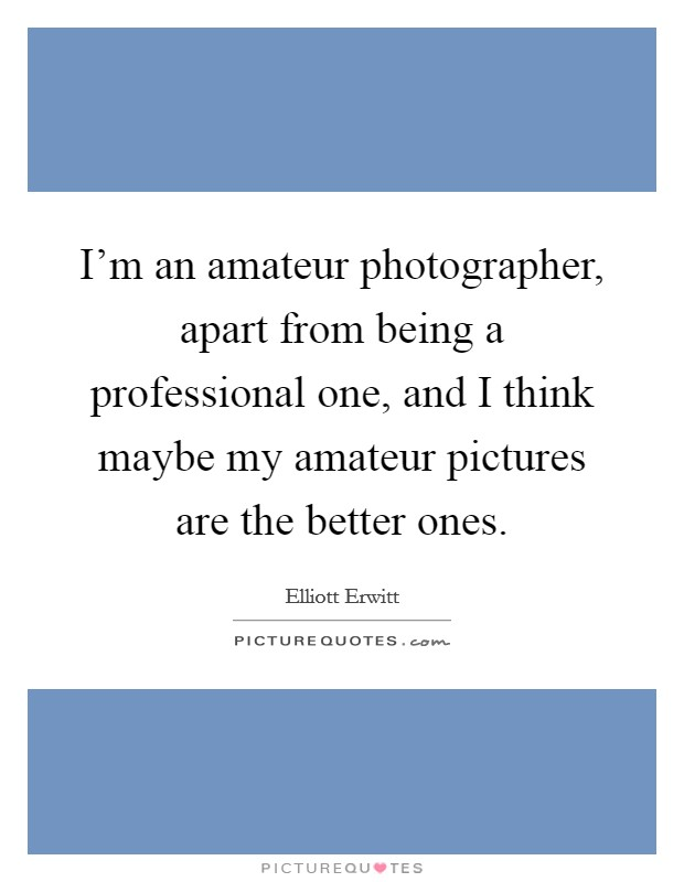 I'm an amateur photographer, apart from being a professional one, and I think maybe my amateur pictures are the better ones Picture Quote #1