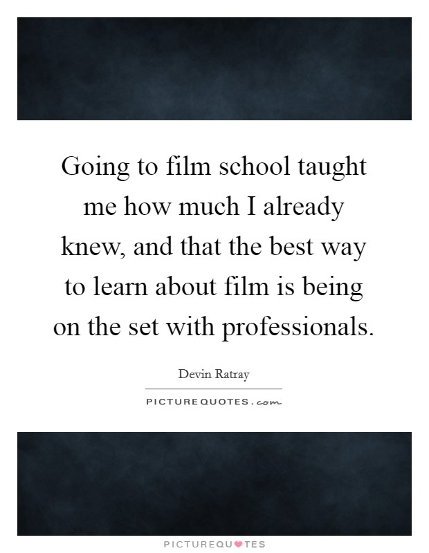 Going to film school taught me how much I already knew, and that the best way to learn about film is being on the set with professionals Picture Quote #1