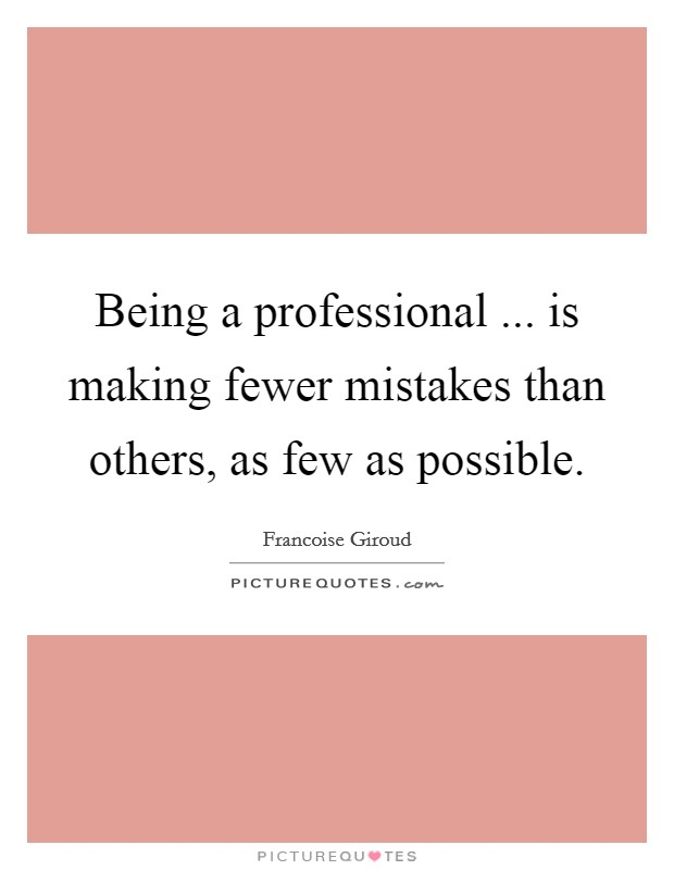 Being a professional ... is making fewer mistakes than others, as few as possible Picture Quote #1