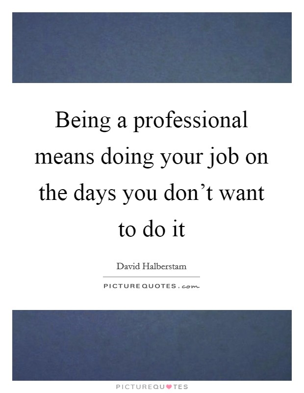 Being a professional means doing your job on the days you don't want to do it Picture Quote #1