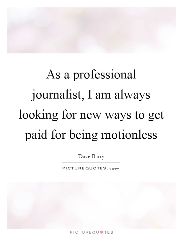 As a professional journalist, I am always looking for new ways to get paid for being motionless Picture Quote #1