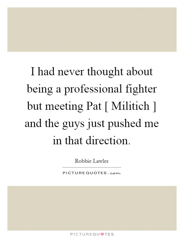 I had never thought about being a professional fighter but meeting Pat [ Militich ] and the guys just pushed me in that direction Picture Quote #1