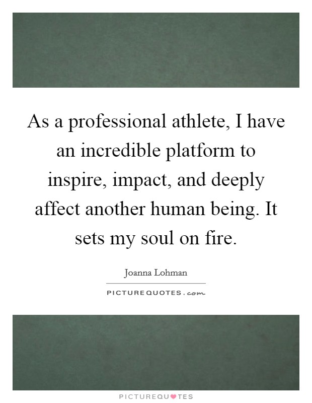 As a professional athlete, I have an incredible platform to inspire, impact, and deeply affect another human being. It sets my soul on fire Picture Quote #1