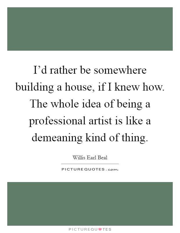 I'd rather be somewhere building a house, if I knew how. The whole idea of being a professional artist is like a demeaning kind of thing Picture Quote #1