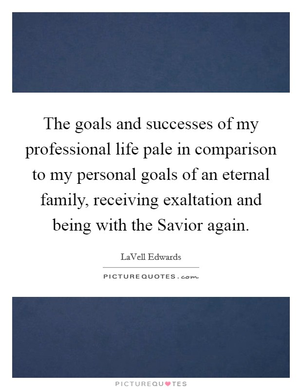 The goals and successes of my professional life pale in comparison to my personal goals of an eternal family, receiving exaltation and being with the Savior again Picture Quote #1