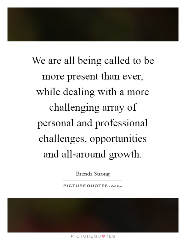 We are all being called to be more present than ever, while dealing with a more challenging array of personal and professional challenges, opportunities and all-around growth Picture Quote #1