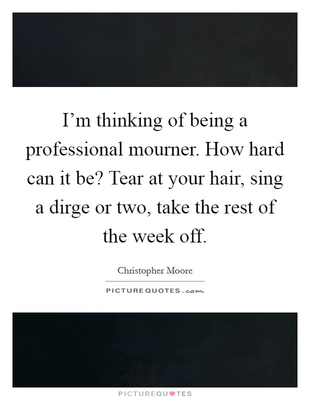 I'm thinking of being a professional mourner. How hard can it be? Tear at your hair, sing a dirge or two, take the rest of the week off Picture Quote #1