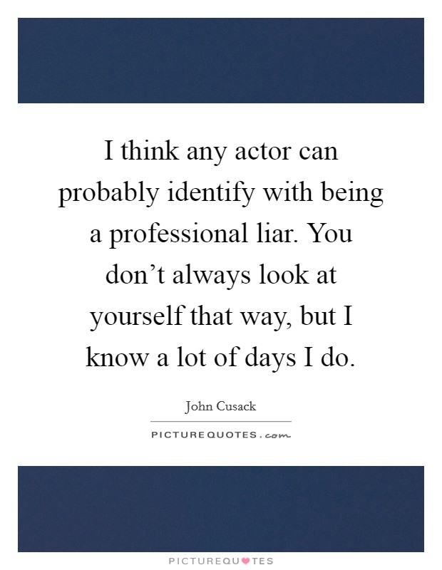 I think any actor can probably identify with being a professional liar. You don't always look at yourself that way, but I know a lot of days I do Picture Quote #1