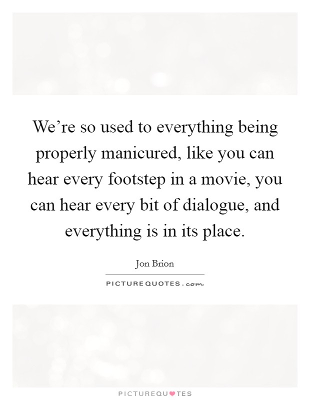 We're so used to everything being properly manicured, like you can hear every footstep in a movie, you can hear every bit of dialogue, and everything is in its place Picture Quote #1