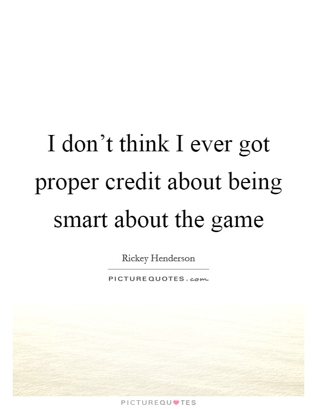 I don't think I ever got proper credit about being smart about the game Picture Quote #1
