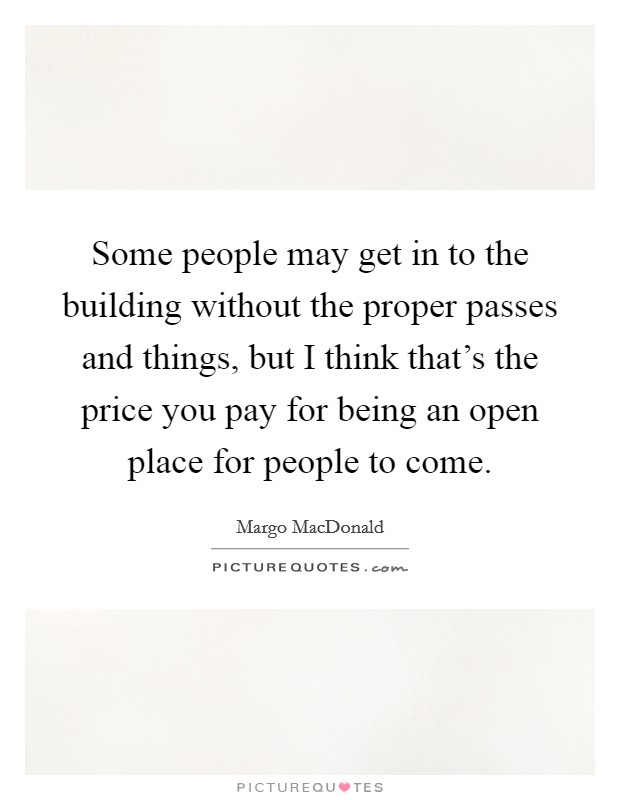 Some people may get in to the building without the proper passes and things, but I think that's the price you pay for being an open place for people to come Picture Quote #1