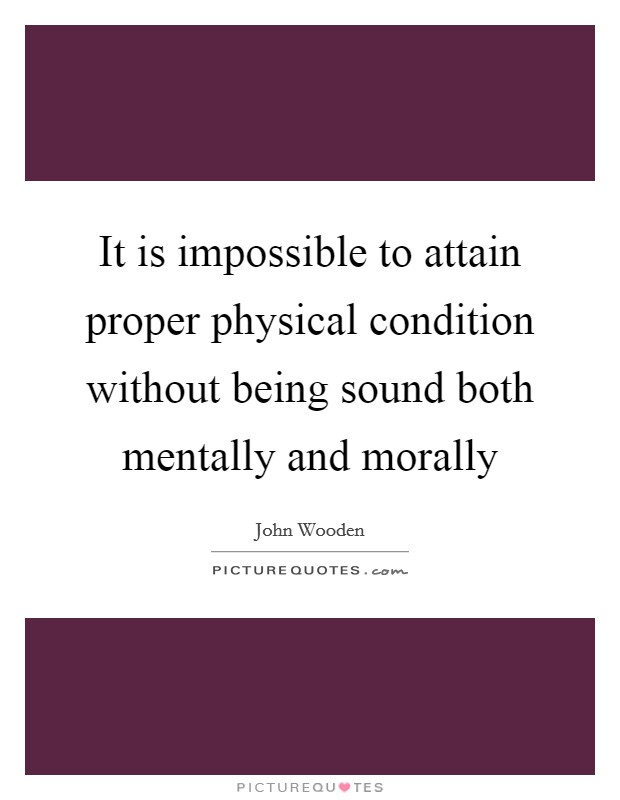 It is impossible to attain proper physical condition without being sound both mentally and morally Picture Quote #1