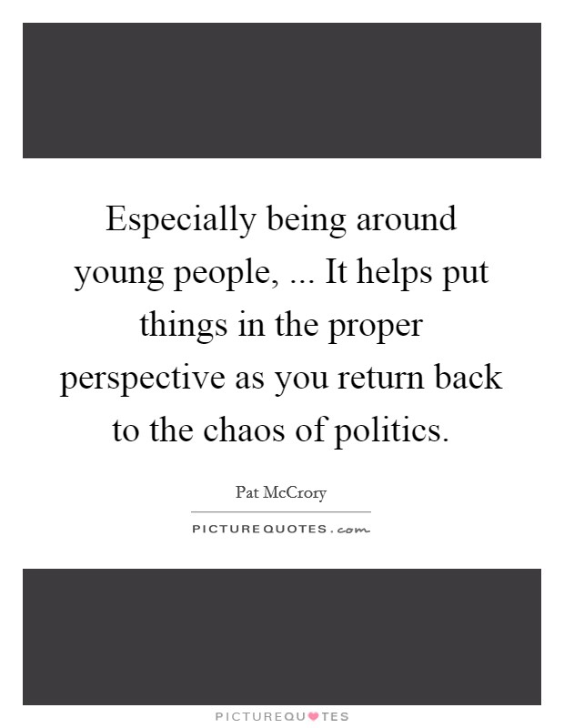 Especially being around young people, ... It helps put things in the proper perspective as you return back to the chaos of politics Picture Quote #1