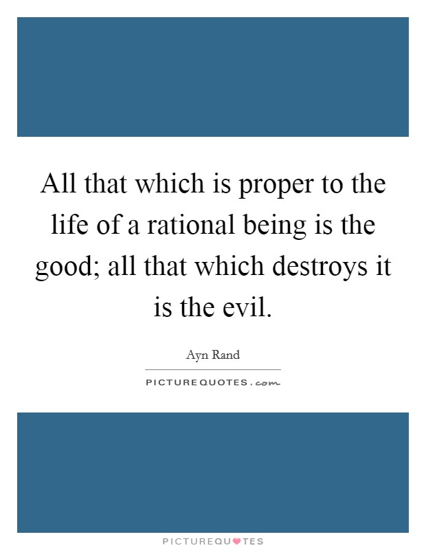 All that which is proper to the life of a rational being is the good; all that which destroys it is the evil Picture Quote #1