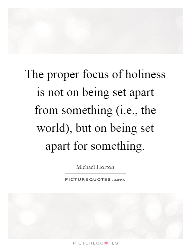 The proper focus of holiness is not on being set apart from something (i.e., the world), but on being set apart for something Picture Quote #1