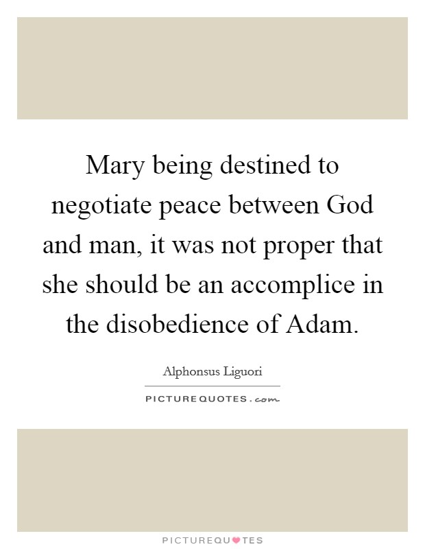 Mary being destined to negotiate peace between God and man, it was not proper that she should be an accomplice in the disobedience of Adam. Picture Quote #1