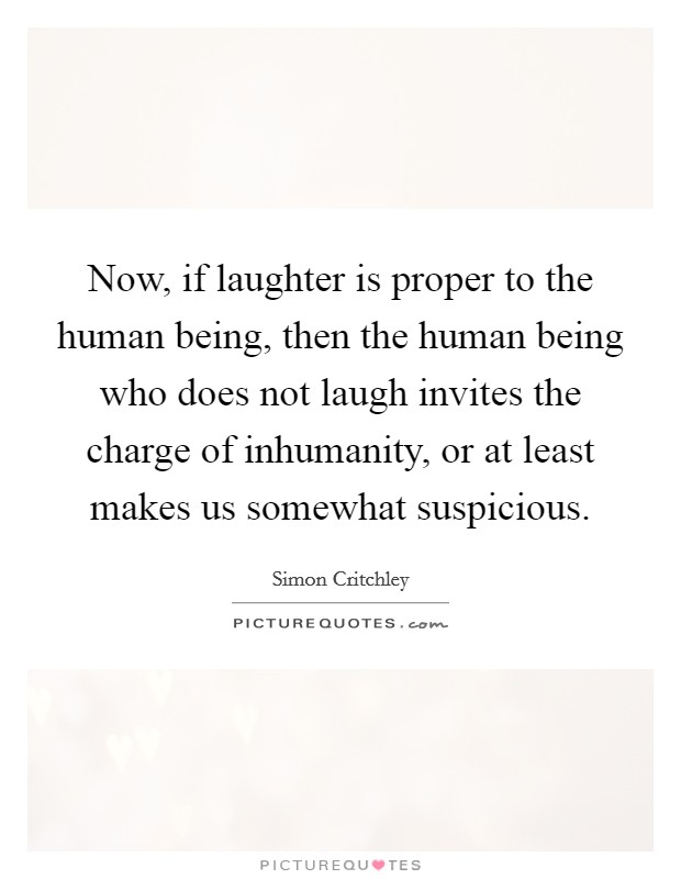 Now, if laughter is proper to the human being, then the human being who does not laugh invites the charge of inhumanity, or at least makes us somewhat suspicious Picture Quote #1