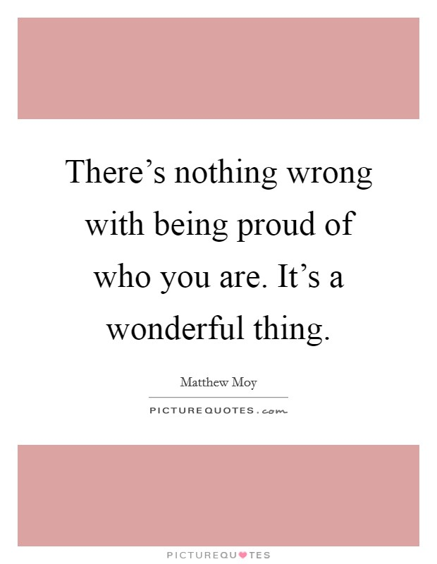There's nothing wrong with being proud of who you are. It's a wonderful thing Picture Quote #1