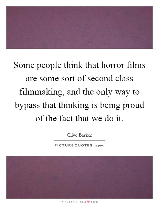 Some people think that horror films are some sort of second class filmmaking, and the only way to bypass that thinking is being proud of the fact that we do it Picture Quote #1